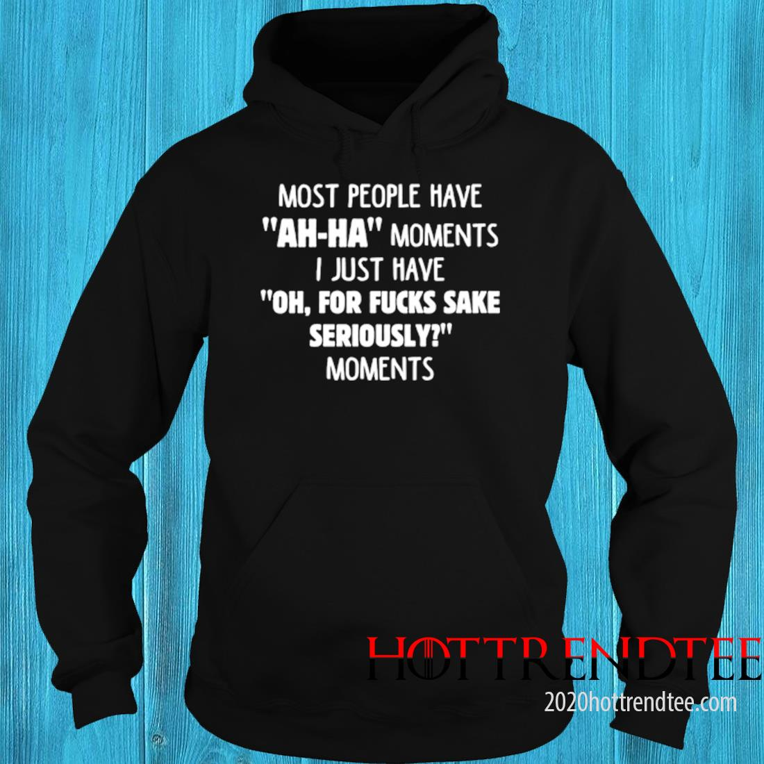 Most People Have Ah Ha Moments I Just Have Oh For Fucks Sake Seriously Moments Shirt hoodie