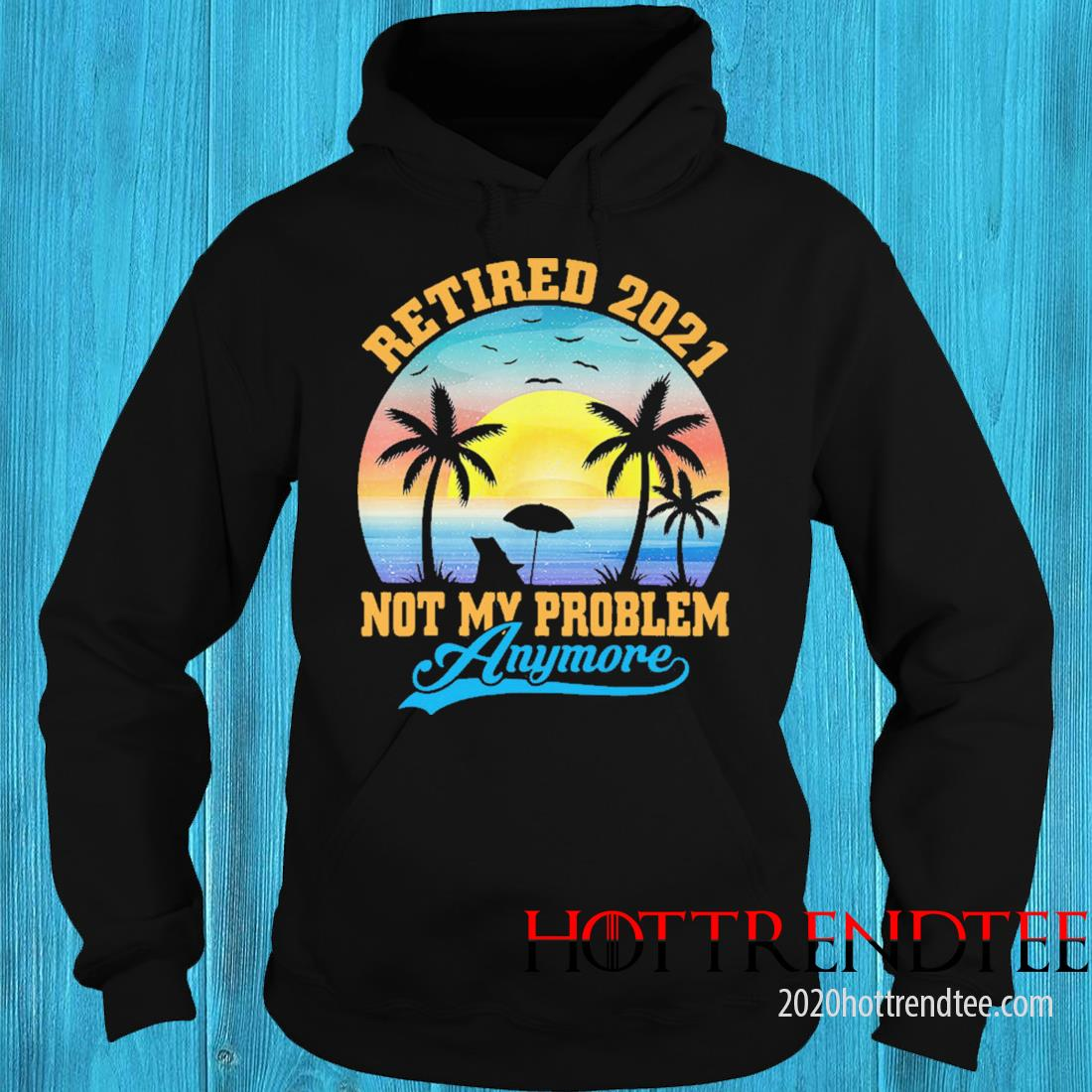 Retired 2021 Not My Problem Anymore Vintage Shirt hoodie