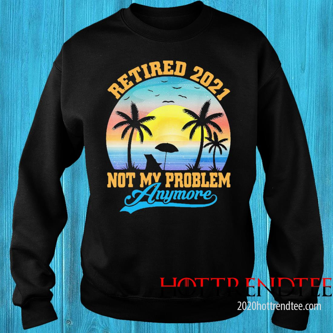 Retired 2021 Not My Problem Anymore Vintage Shirt sweater