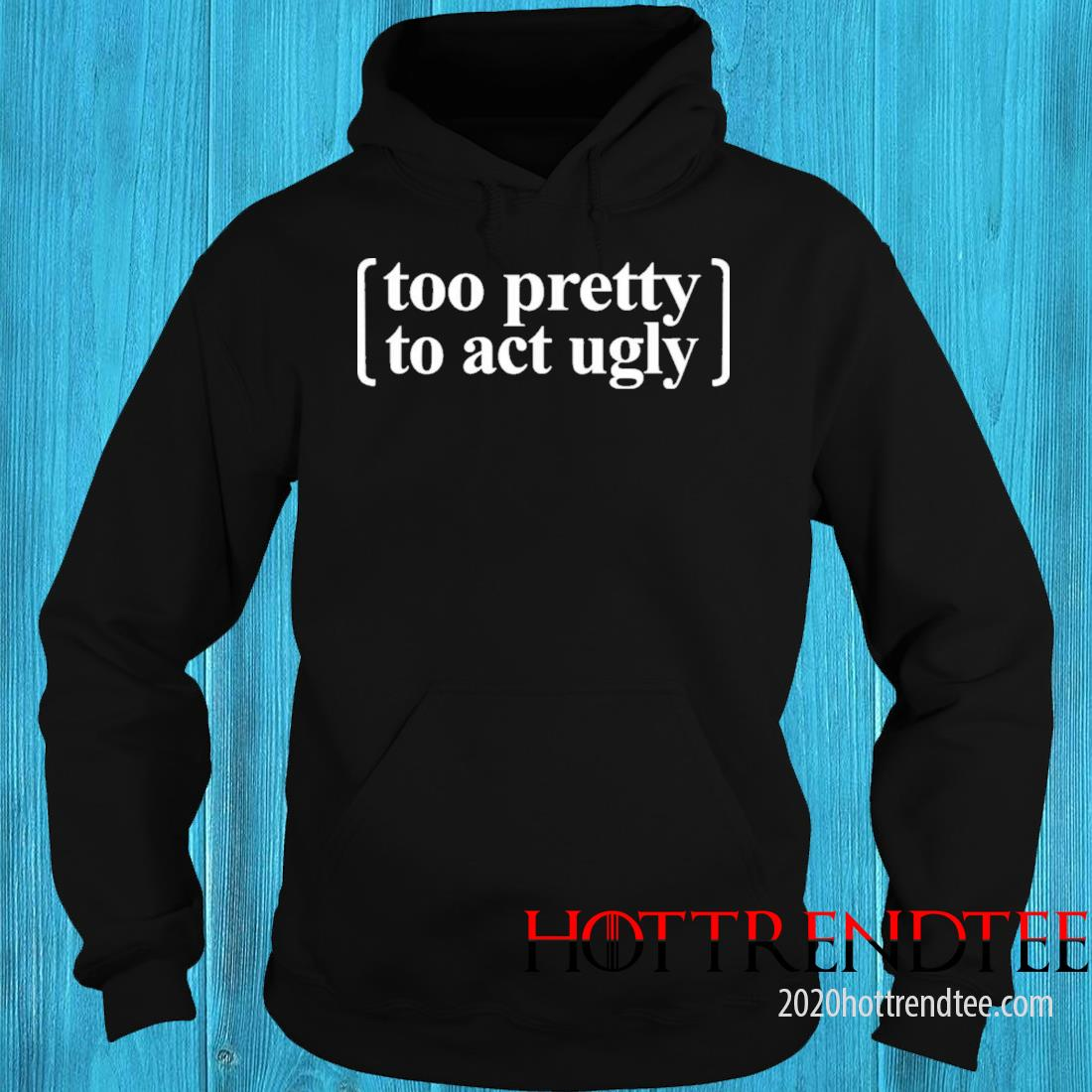 Too Pretty To Act Ugly Shirt hoodie