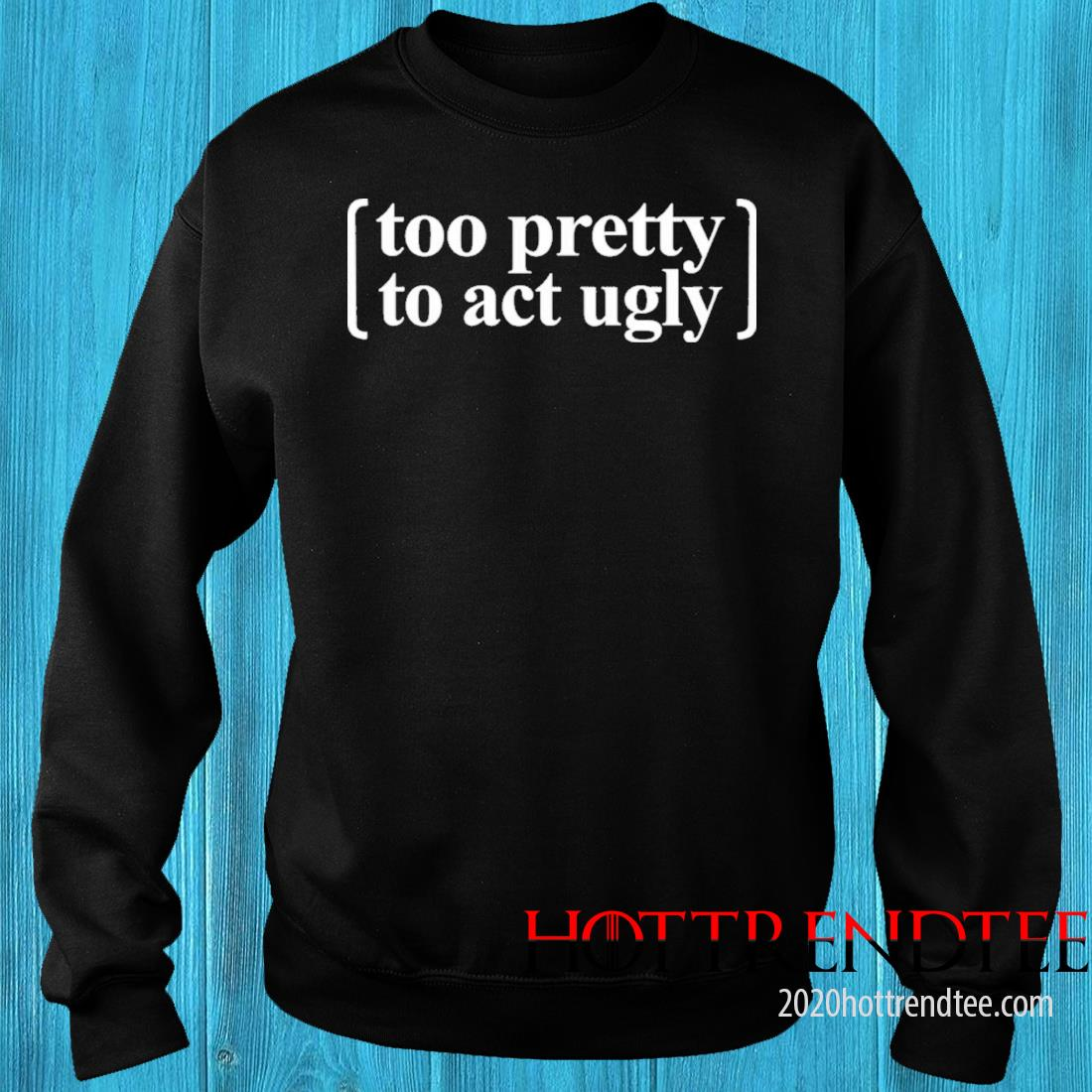 Too Pretty To Act Ugly Shirt sweater