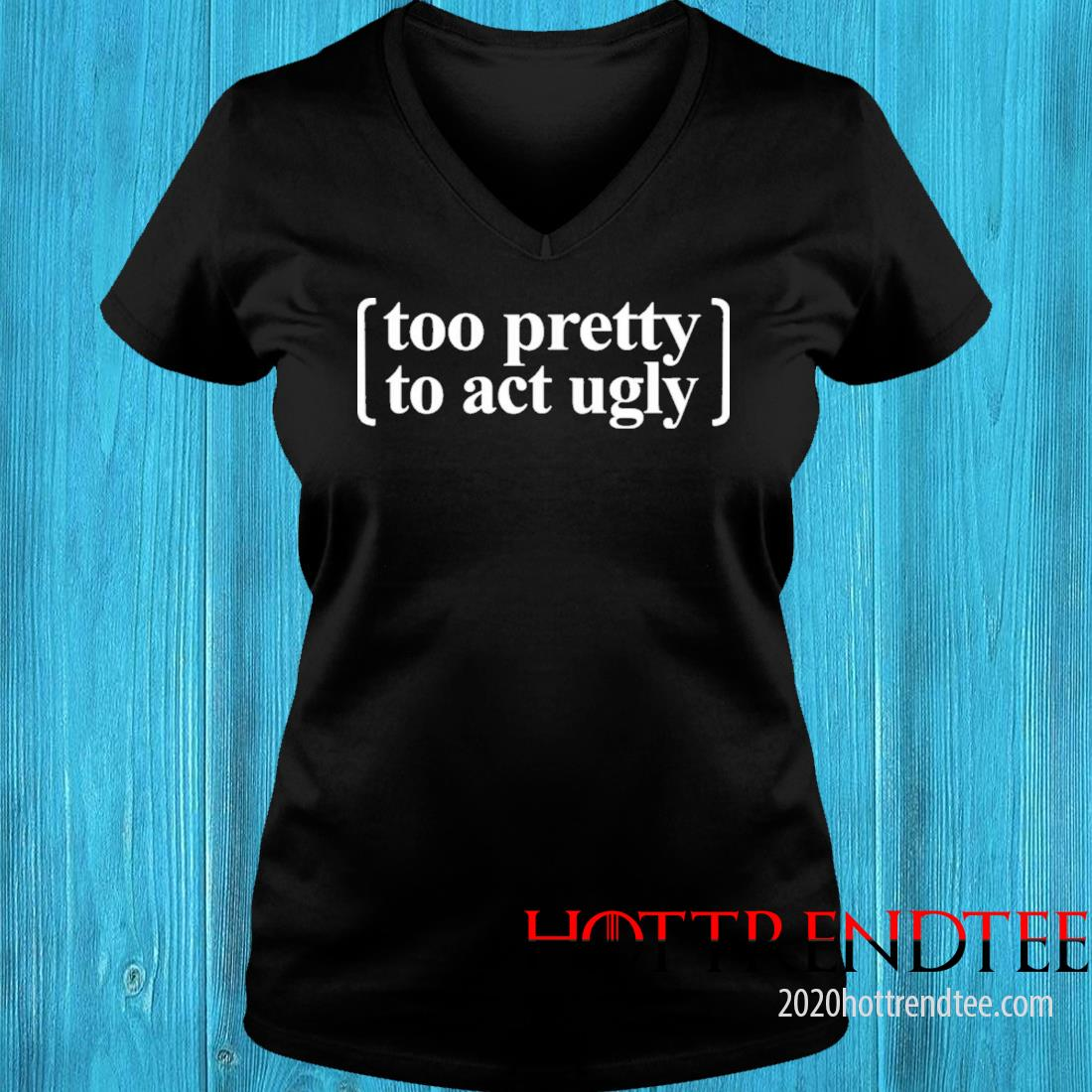 Too Pretty To Act Ugly Shirt v-neck tee