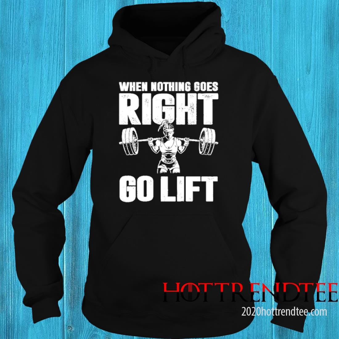 When Nothing Goes Right Go Lift Shirt hoodie