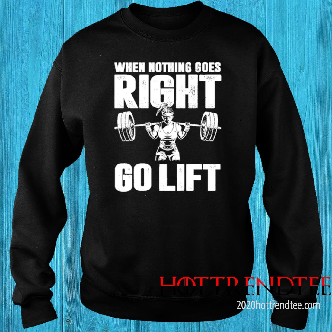When Nothing Goes Right Go Lift Shirt sweater