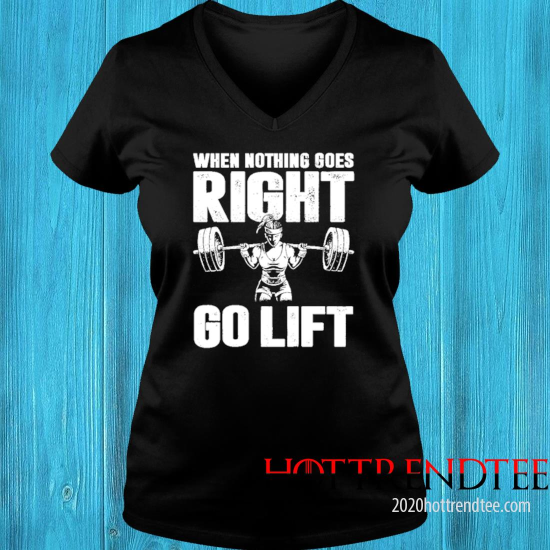 When Nothing Goes Right Go Lift Shirt v-neck tee