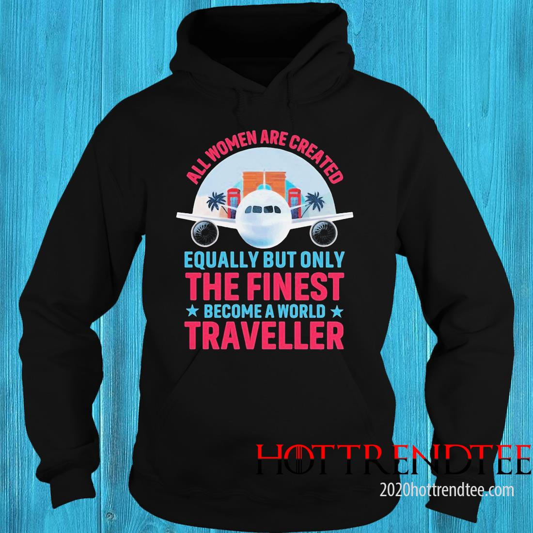 All Women Are Created Equally But Only The Finest Become A World Traveller Shirt hoodie