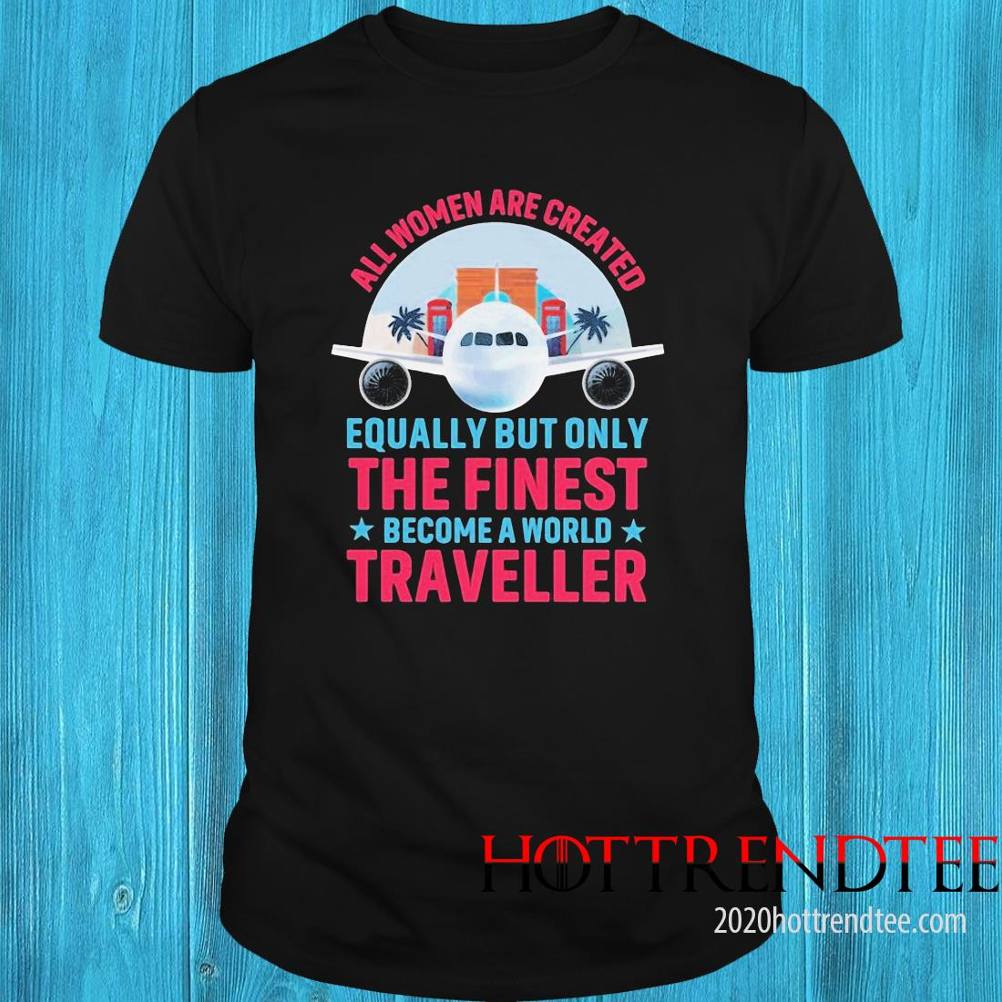 All Women Are Created Equally But Only The Finest Become A World Traveller Shirt