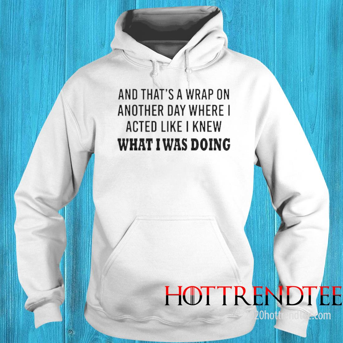 And Thats A Wrap On Another Day Where I Acted Like I Knew What I Was Doing Shirt hoodie