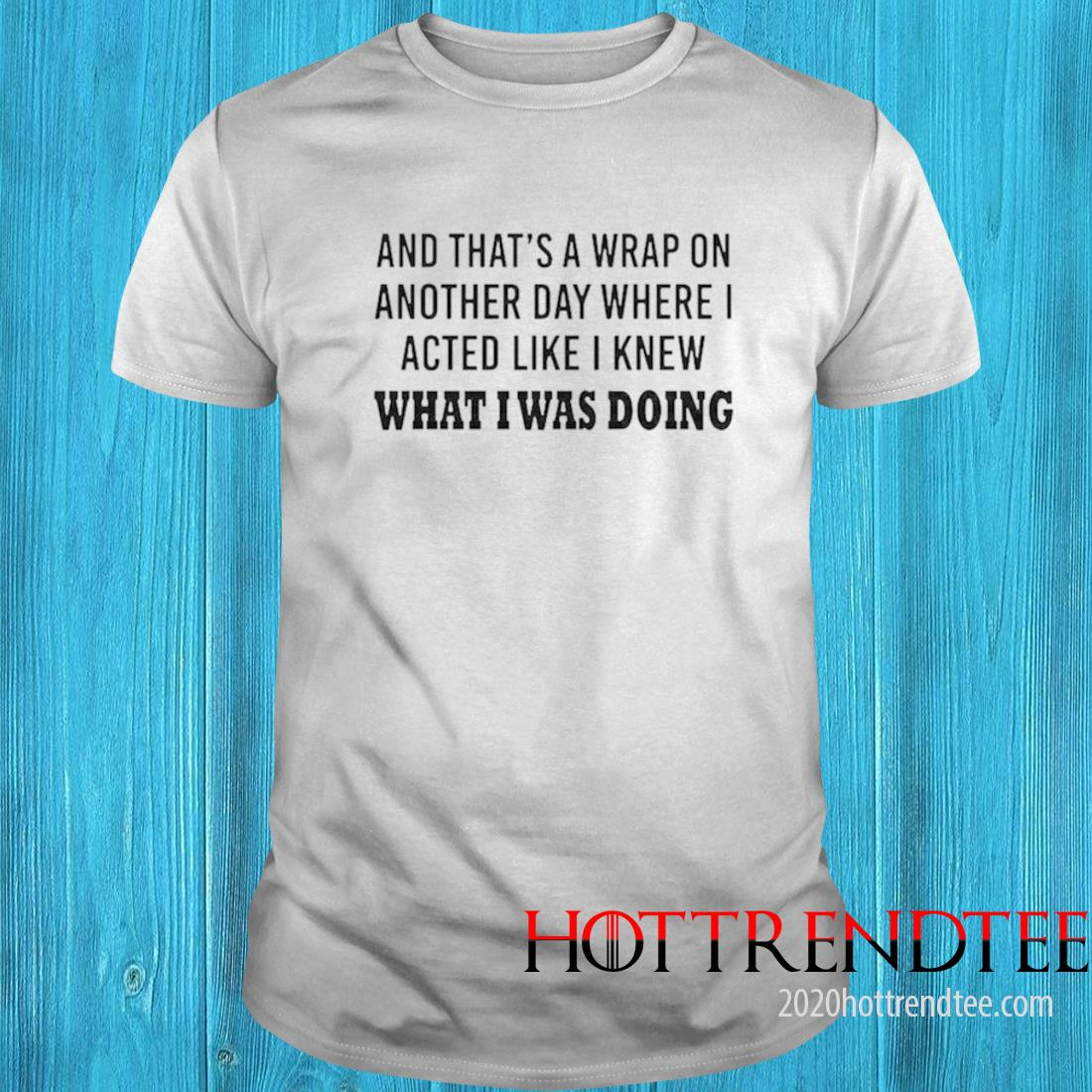 And Thats A Wrap On Another Day Where I Acted Like I Knew What I Was Doing Shirt