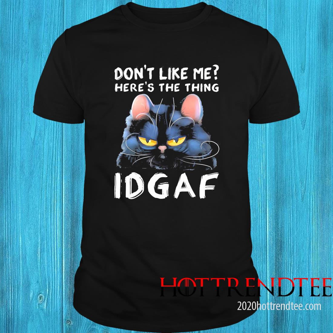 Cat Don't Like Me Here's The Thing Idgaf Shirt