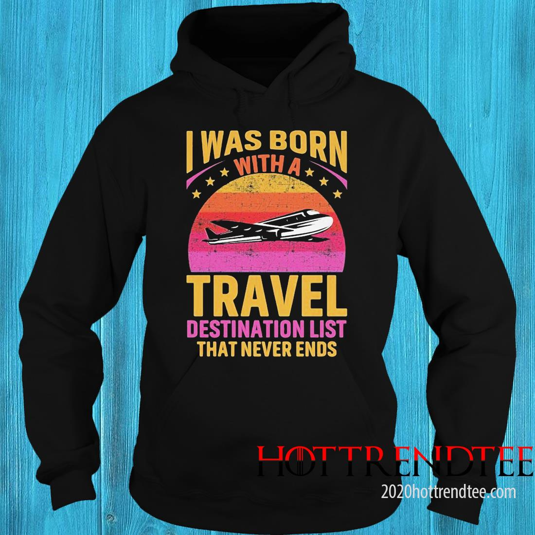 I Was Born With A Travel Destination List That Never Ends Shirt hoodie