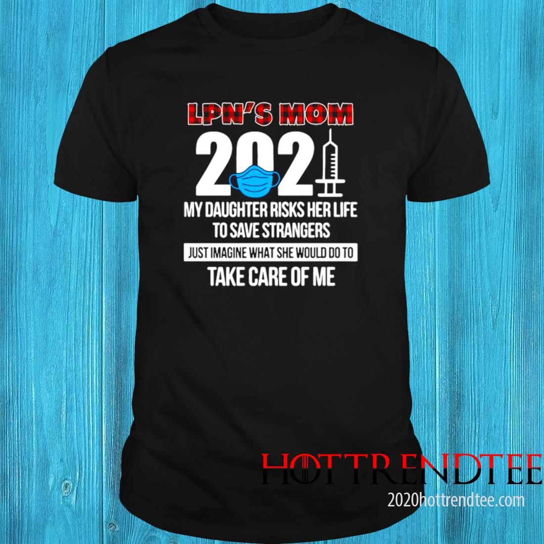 LPN's Mom 2021 My Daughter Risks Her Life To Save Strangers Just Imagine What She Would Do To Take Care Of Me Shirt