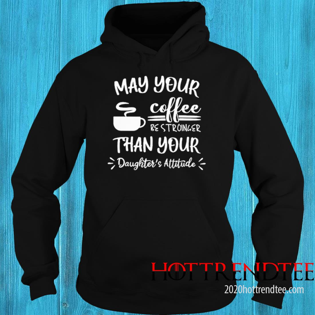 May Your Coffee Be Stronger Than Your Daughters Attitude Shirt hoodie