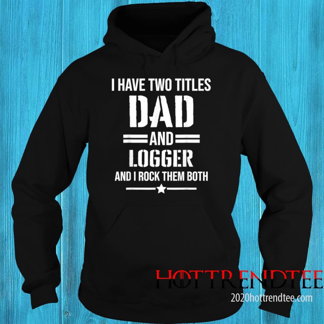 Men's I Have Two Titles Dad And Logger Funny Logger Father Shirt hoodie