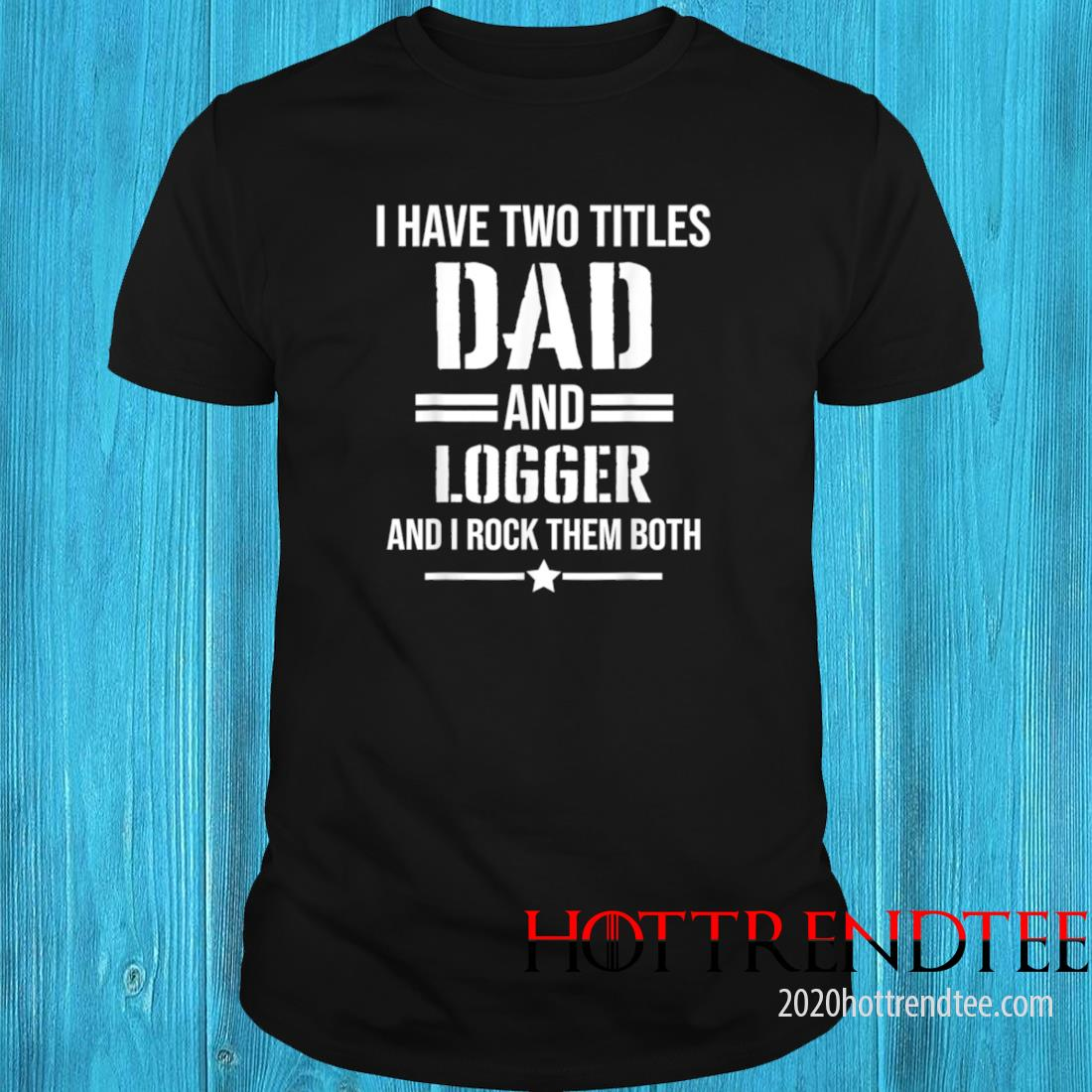 Men's I Have Two Titles Dad And Logger Funny Logger Father Shirt