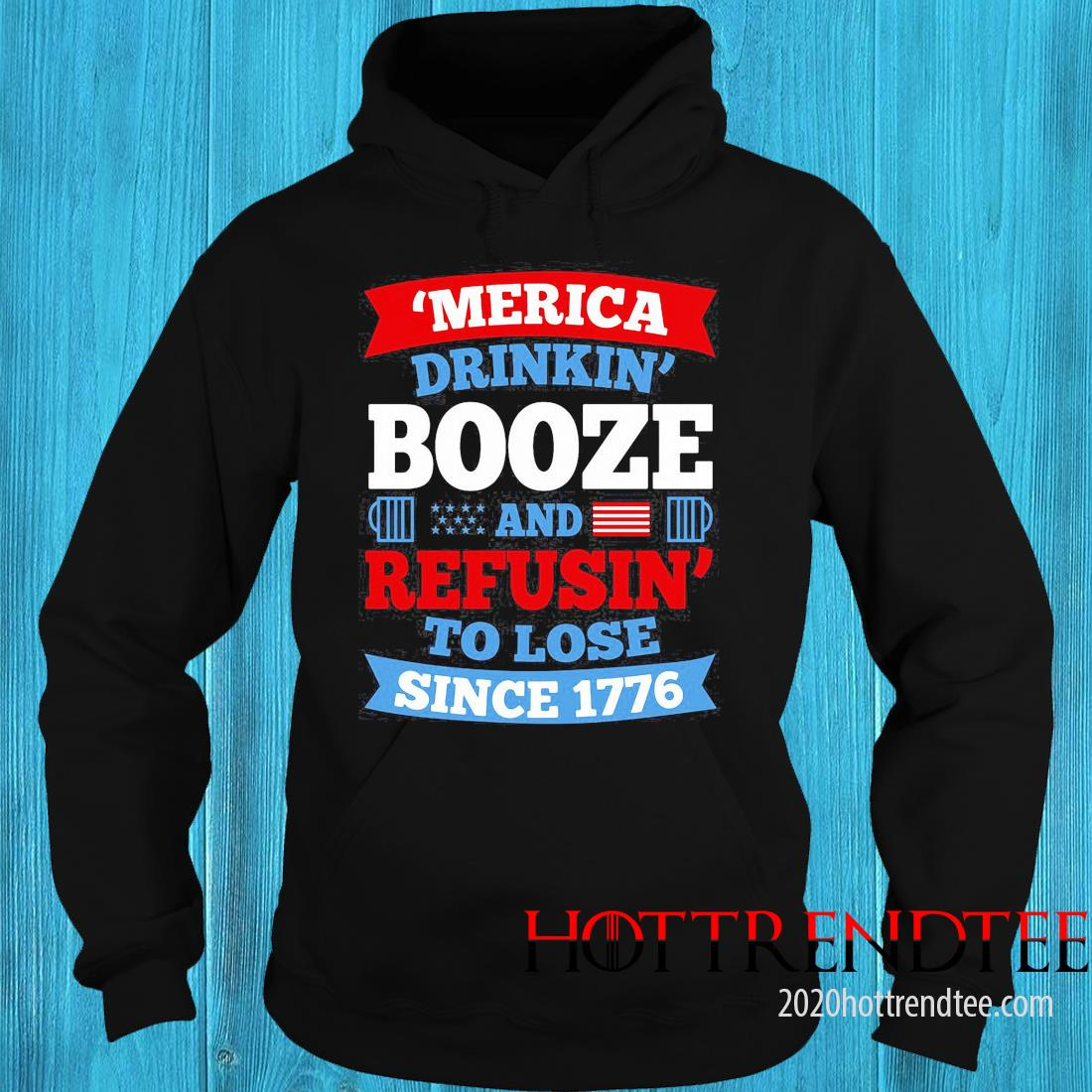 Merica Drinkin Booze And Refusing To Lose Since 1776 Shirt hoodie