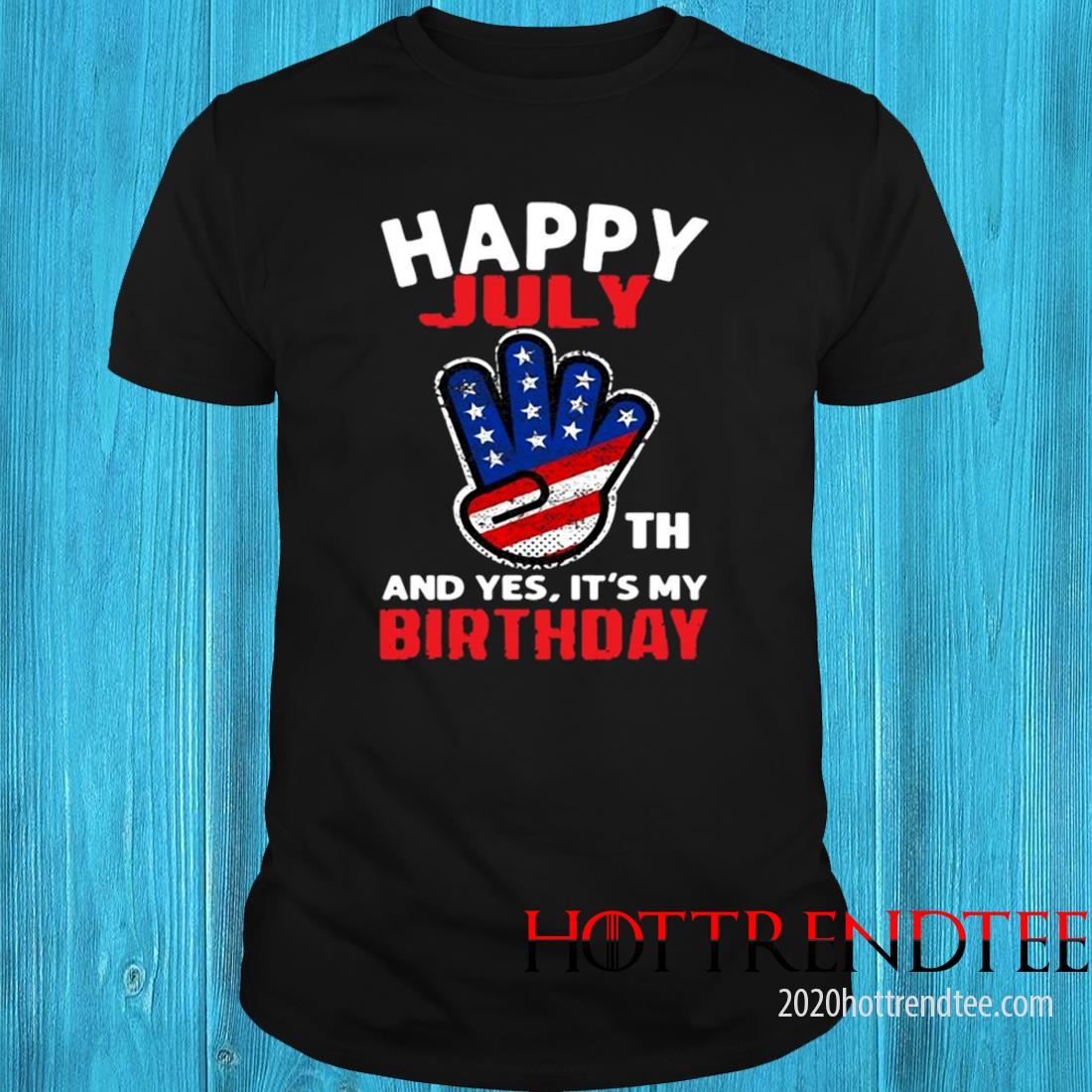 Happy 4Th July And Yes It's My Birthday Shirt