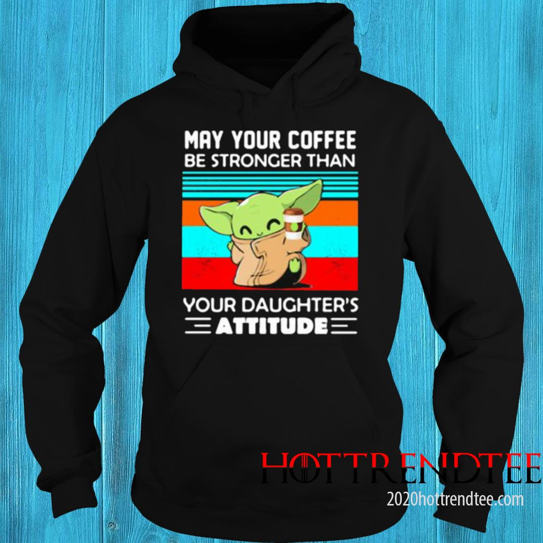 May Your Coffee Be Stronger Than Your Daughters Attitude Baby Yoda Vintage Shirt hoodie