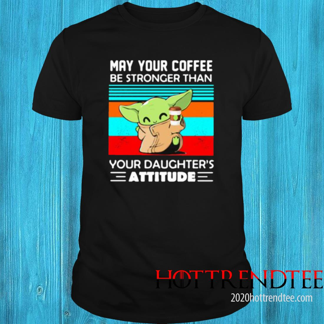 May Your Coffee Be Stronger Than Your Daughters Attitude Baby Yoda Vintage Shirt